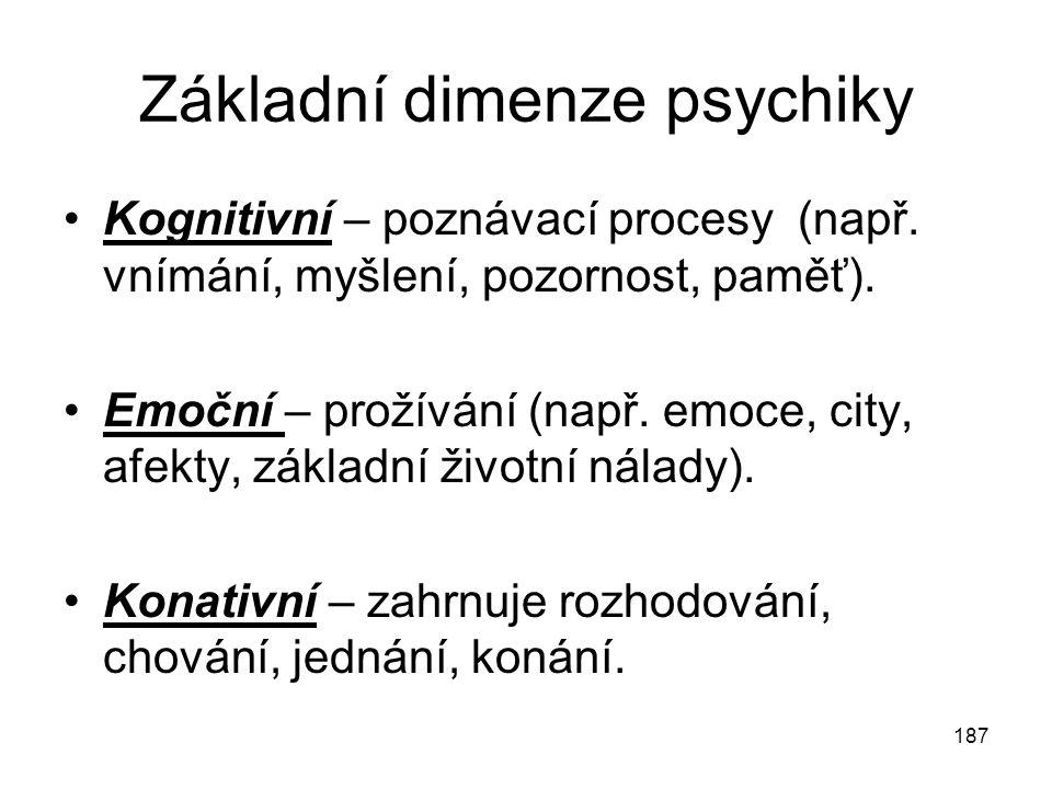 187 Základní dimenze psychiky Kognitivní – poznávací procesy (např. vnímání, myšlení, pozornost, paměť). Emoční – prožívání (např. emoce, city, afekty