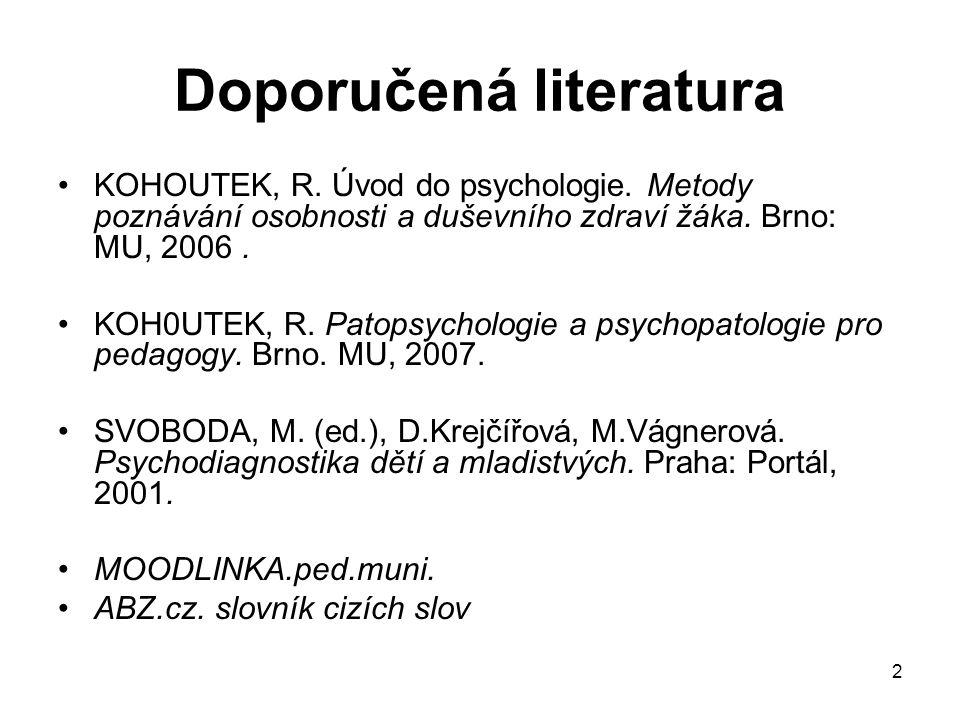 2 Doporučená literatura KOHOUTEK, R. Úvod do psychologie. Metody poznávání osobnosti a duševního zdraví žáka. Brno: MU, 2006. KOH0UTEK, R. Patopsychol