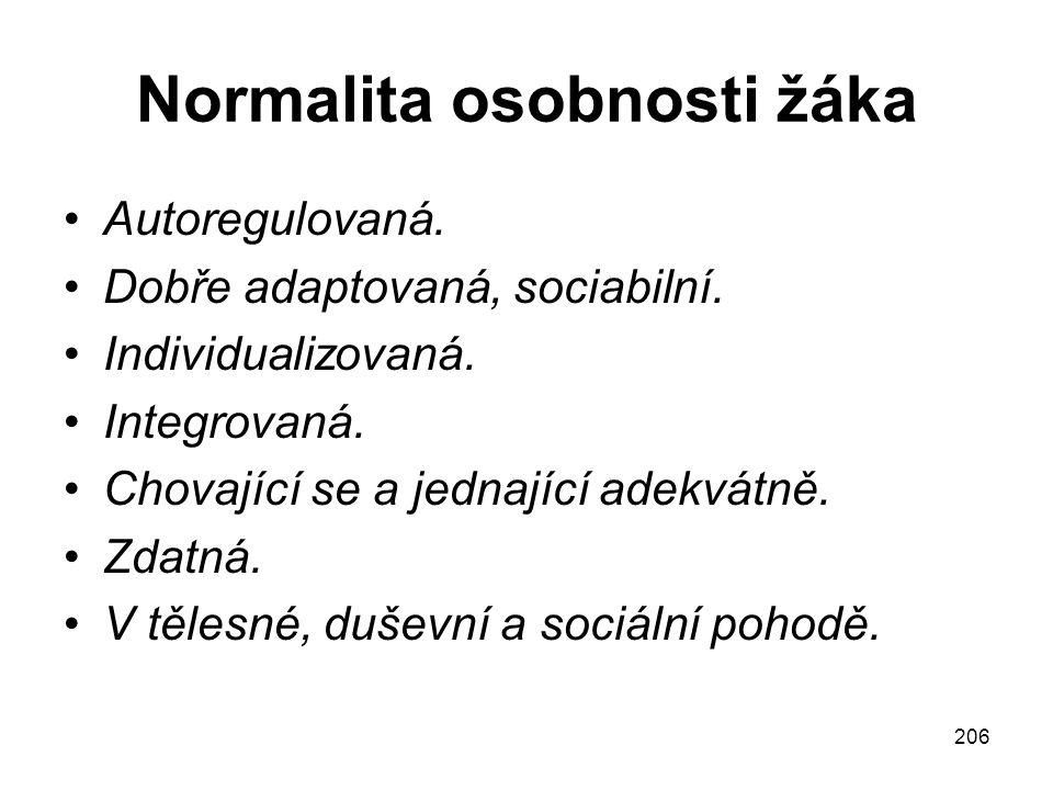 206 Normalita osobnosti žáka Autoregulovaná. Dobře adaptovaná, sociabilní. Individualizovaná. Integrovaná. Chovající se a jednající adekvátně. Zdatná.