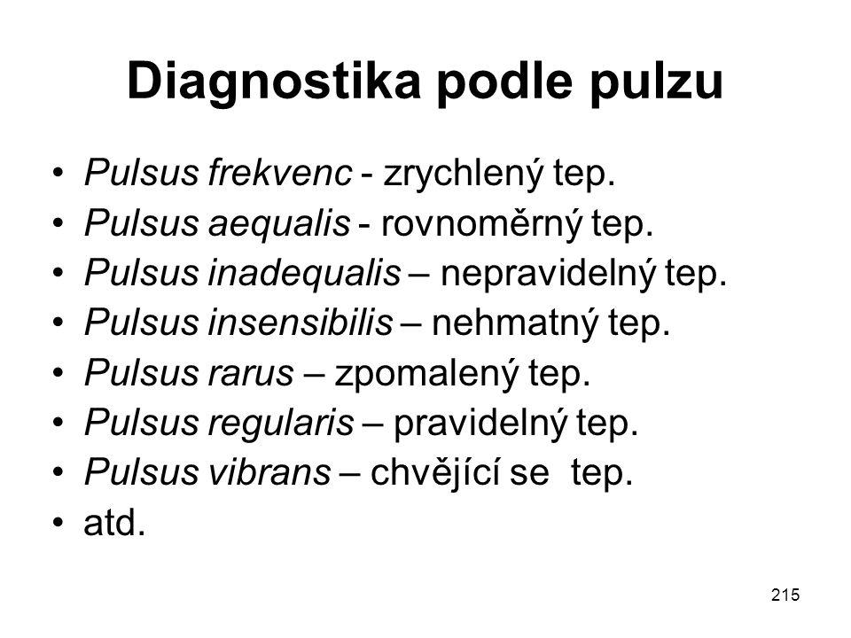 215 Diagnostika podle pulzu Pulsus frekvenc - zrychlený tep. Pulsus aequalis - rovnoměrný tep. Pulsus inadequalis – nepravidelný tep. Pulsus insensibi