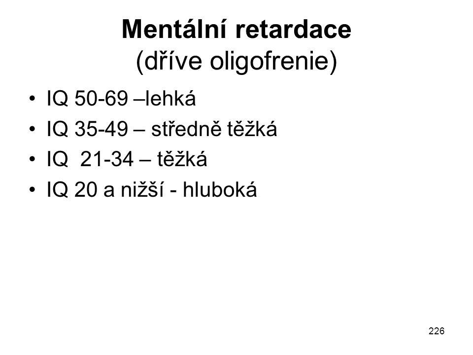 226 Mentální retardace (dříve oligofrenie) IQ 50-69 –lehká IQ 35-49 – středně těžká IQ 21-34 – těžká IQ 20 a nižší - hluboká
