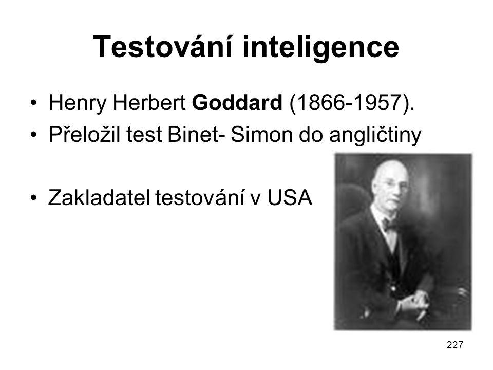227 Testování inteligence Henry Herbert Goddard (1866-1957). Přeložil test Binet- Simon do angličtiny Zakladatel testování v USA