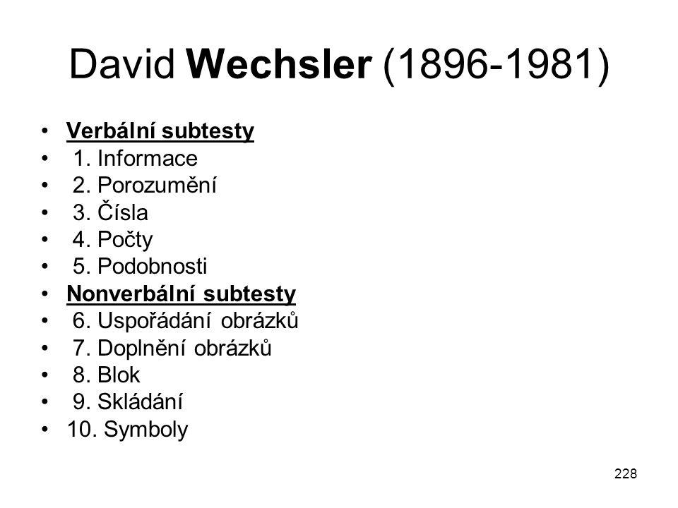 228 David Wechsler (1896-1981) Verbální subtesty 1. Informace 2. Porozumění 3. Čísla 4. Počty 5. Podobnosti Nonverbální subtesty 6. Uspořádání obrázků