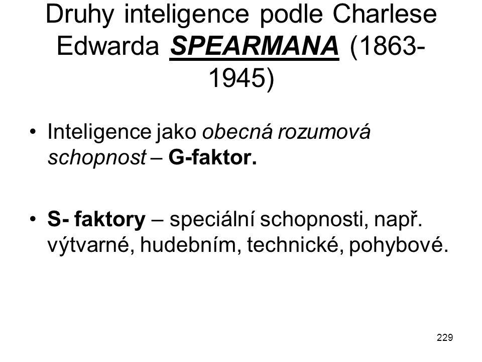 229 Druhy inteligence podle Charlese Edwarda SPEARMANA (1863- 1945) Inteligence jako obecná rozumová schopnost – G-faktor. S- faktory – speciální scho