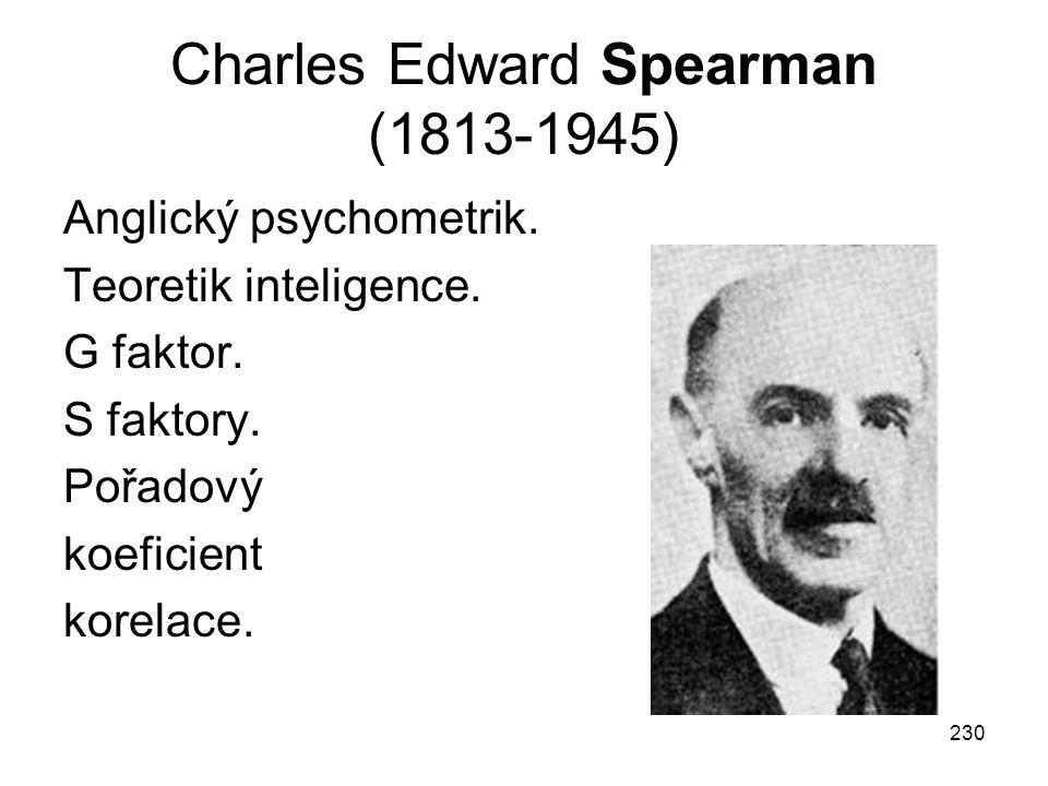 230 Charles Edward Spearman (1813-1945) Anglický psychometrik. Teoretik inteligence. G faktor. S faktory. Pořadový koeficient korelace.