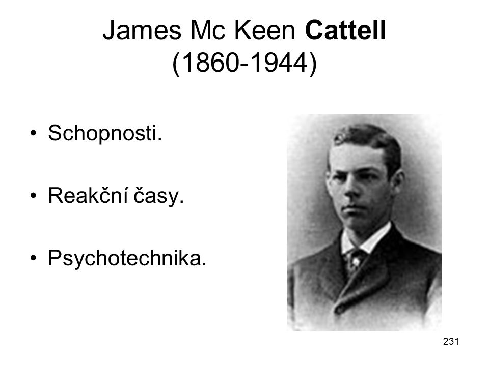 231 James Mc Keen Cattell (1860-1944) Schopnosti. Reakční časy. Psychotechnika.