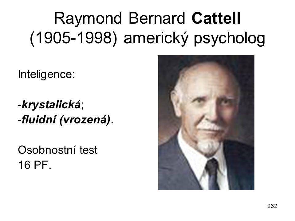232 Raymond Bernard Cattell (1905-1998) americký psycholog Inteligence: -krystalická; -fluidní (vrozená). Osobnostní test 16 PF.