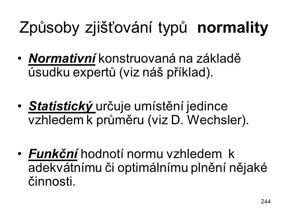 244 Způsoby zjišťování typů normality Normativní konstruovaná na základě úsudku expertů (viz náš příklad). Statistický určuje umístění jedince vzhlede