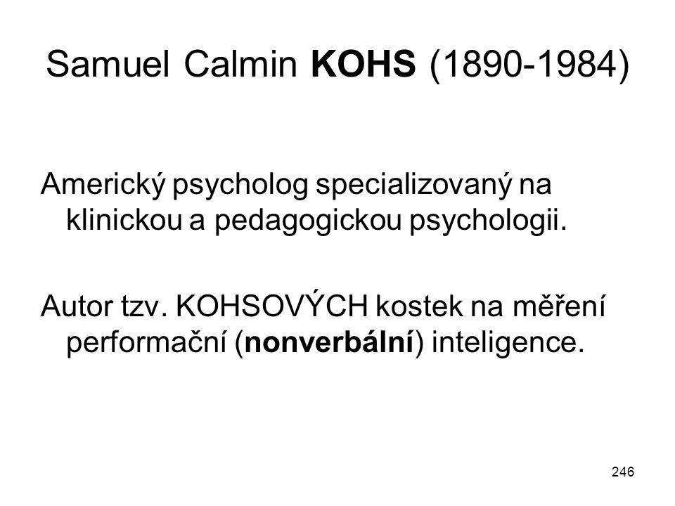 246 Samuel Calmin KOHS (1890-1984) Americký psycholog specializovaný na klinickou a pedagogickou psychologii. Autor tzv. KOHSOVÝCH kostek na měření pe