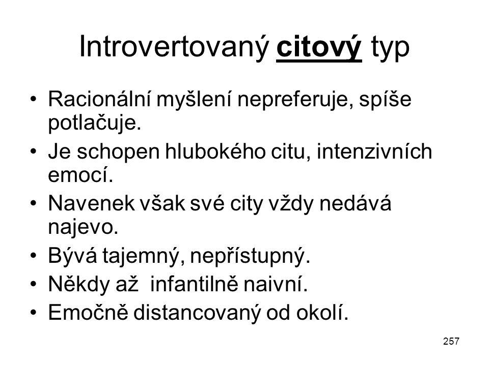 257 Introvertovaný citový typ Racionální myšlení nepreferuje, spíše potlačuje. Je schopen hlubokého citu, intenzivních emocí. Navenek však své city vž