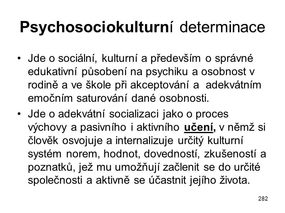 282 Psychosociokulturní determinace Jde o sociální, kulturní a především o správné edukativní působení na psychiku a osobnost v rodině a ve škole při