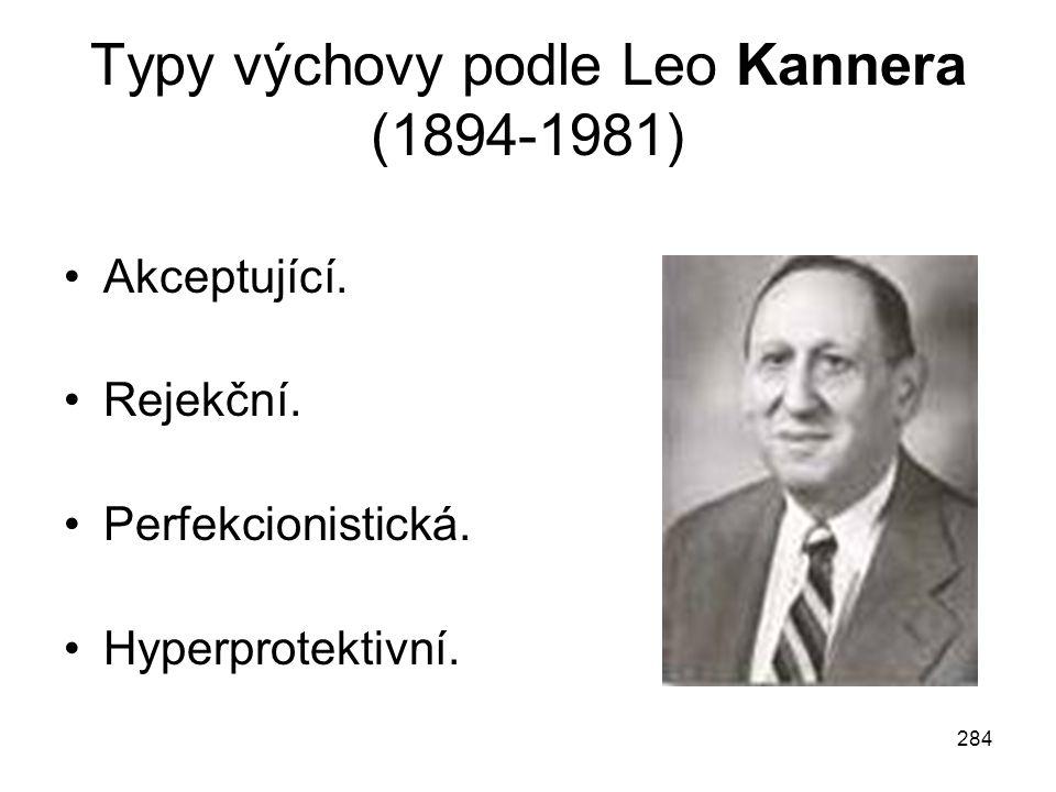 284 Typy výchovy podle Leo Kannera (1894-1981) Akceptující. Rejekční. Perfekcionistická. Hyperprotektivní.