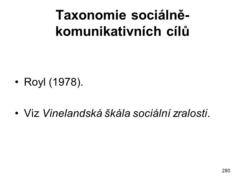 290 Taxonomie sociálně- komunikativních cílů Royl (1978). Viz Vinelandská škála sociální zralosti.