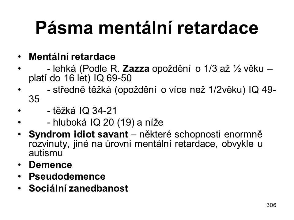 306 Pásma mentální retardace Mentální retardace - lehká (Podle R. Zazza opoždění o 1/3 až ½ věku – platí do 16 let) IQ 69-50 - středně těžká (opoždění
