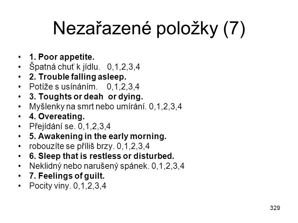 329 Nezařazené položky (7) 1. Poor appetite. Špatná chuť k jídlu. 0,1,2,3,4 2. Trouble falling asleep. Potíže s usínáním. 0,1,2,3,4 3. Toughts or deah