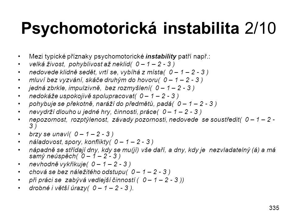 335 Psychomotorická instabilita 2/10 Mezi typické příznaky psychomotorické instability patří např.: velká živost, pohyblivost až neklid( 0 – 1 – 2 - 3