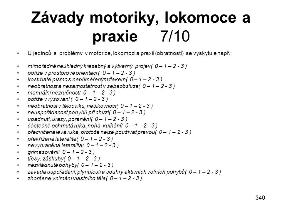 340 Závady motoriky, lokomoce a praxie 7/10 U jedinců s problémy v motorice, lokomoci a praxii (obratnosti) se vyskytuje např.: mimořádně neúhledný kr