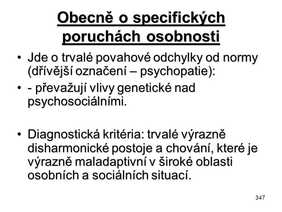 347 Obecně o specifických poruchách osobnosti Jde o trvalé povahové odchylky od normy (dřívější označení – psychopatie):Jde o trvalé povahové odchylky