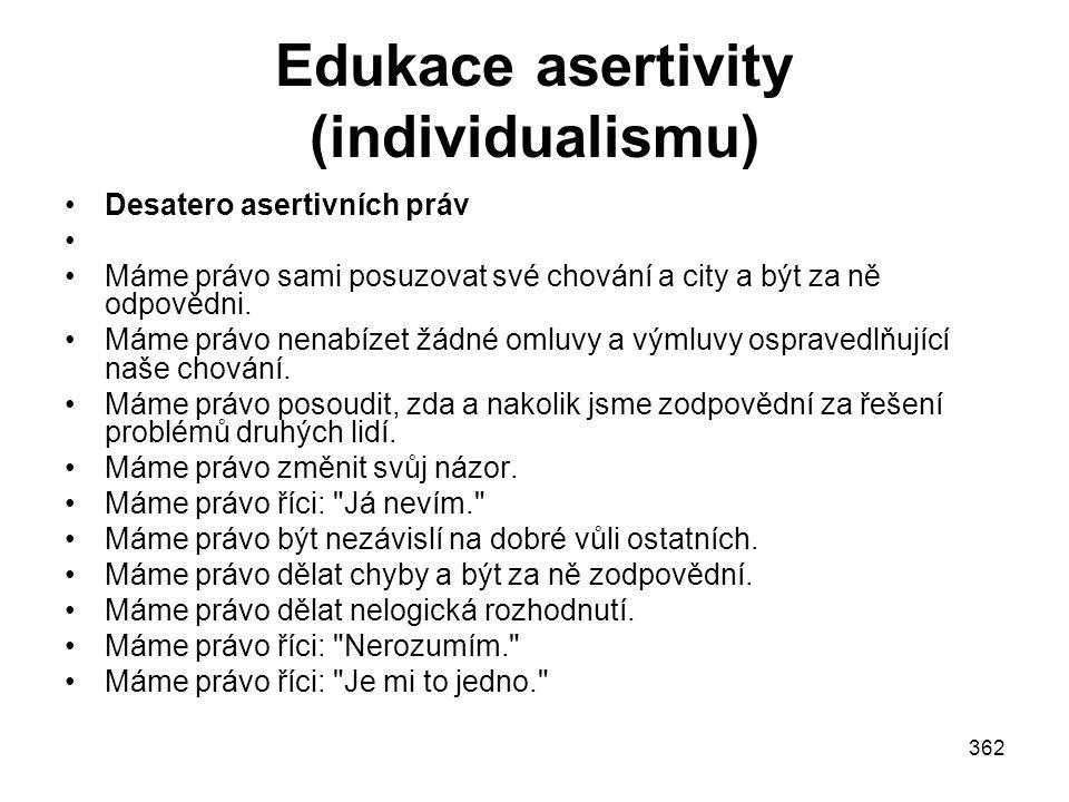 362 Edukace asertivity (individualismu) Desatero asertivních práv Máme právo sami posuzovat své chování a city a být za ně odpovědni. Máme právo nenab