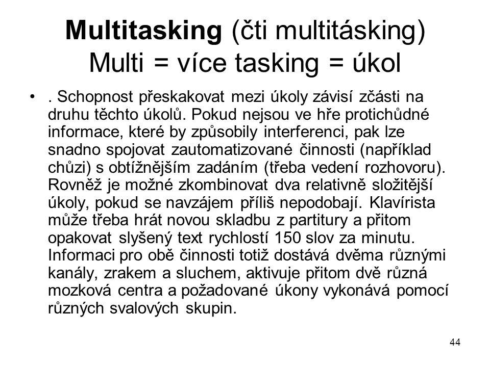 44 Multitasking (čti multitásking) Multi = více tasking = úkol. Schopnost přeskakovat mezi úkoly závisí zčásti na druhu těchto úkolů. Pokud nejsou ve