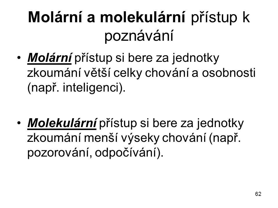 62 Molární a molekulární přístup k poznávání Molární přístup si bere za jednotky zkoumání větší celky chování a osobnosti (např. inteligenci). Molekul