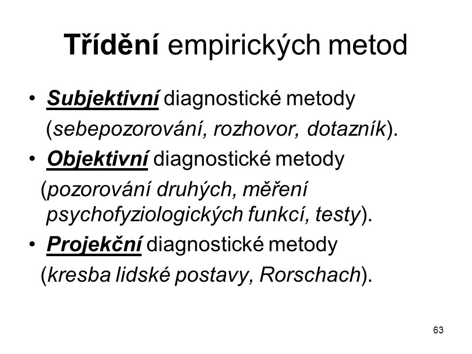 63 Třídění empirických metod Subjektivní diagnostické metody (sebepozorování, rozhovor, dotazník). Objektivní diagnostické metody (pozorování druhých,