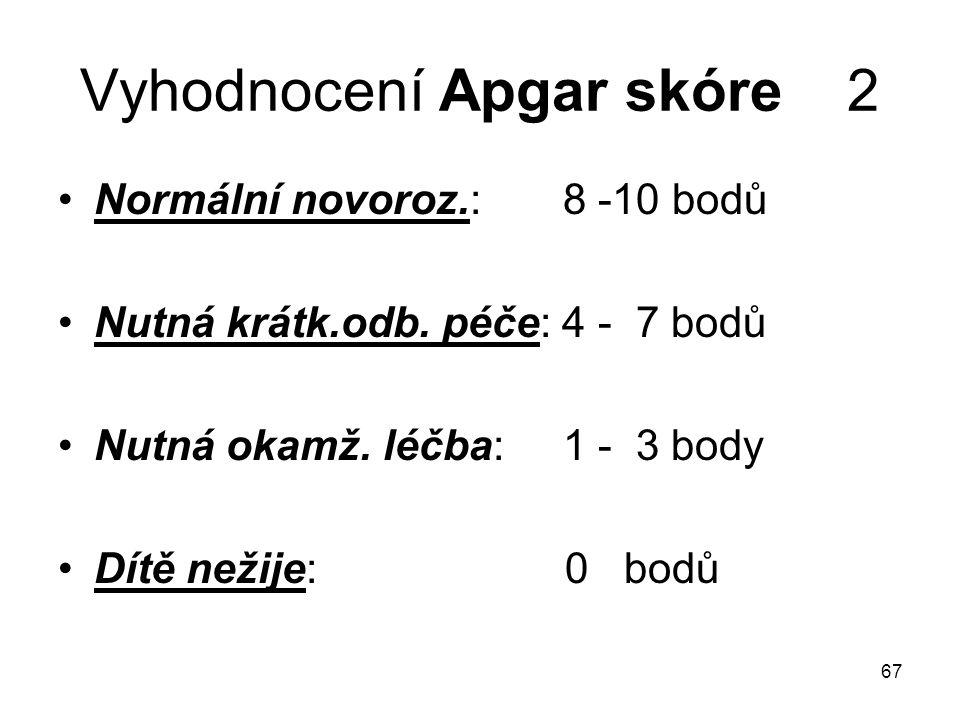 67 Vyhodnocení Apgar skóre 2 Normální novoroz.: 8 -10 bodů Nutná krátk.odb. péče: 4 - 7 bodů Nutná okamž. léčba: 1 - 3 body Dítě nežije: 0 bodů