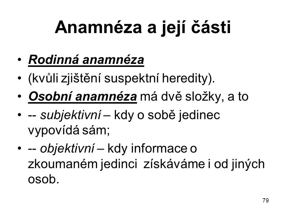 79 Anamnéza a její části Rodinná anamnéza (kvůli zjištění suspektní heredity). Osobní anamnéza má dvě složky, a to -- subjektivní – kdy o sobě jedinec