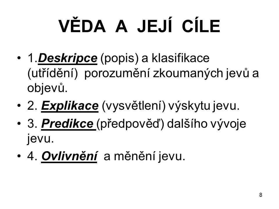 8 VĚDA A JEJÍ CÍLE 1.Deskripce (popis) a klasifikace (utřídění) porozumění zkoumaných jevů a objevů. 2. Explikace (vysvětlení) výskytu jevu. 3. Predik