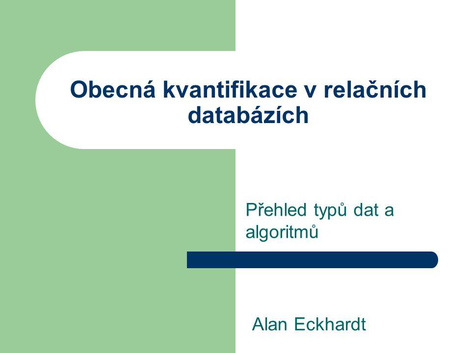 Obecná kvantifikace v relačních databázích Přehled typů dat a algoritmů Alan Eckhardt
