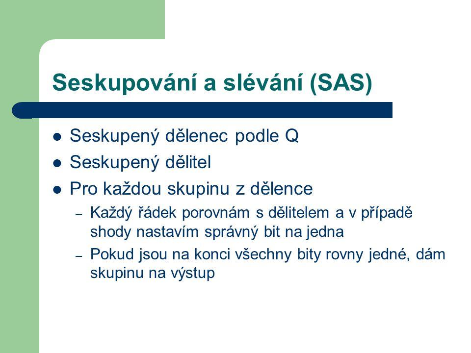 Seskupování a slévání (SAS) Seskupený dělenec podle Q Seskupený dělitel Pro každou skupinu z dělence – Každý řádek porovnám s dělitelem a v případě shody nastavím správný bit na jedna – Pokud jsou na konci všechny bity rovny jedné, dám skupinu na výstup