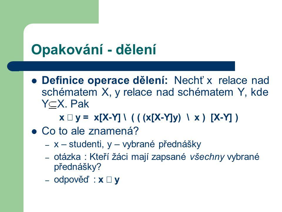 Opakování - dělení Definice operace dělení: Nechť x relace nad schématem X, y relace nad schématem Y, kde Y X. Pak x  y = x[X-Y] \ ( ( (x[X-Y]y) \ x