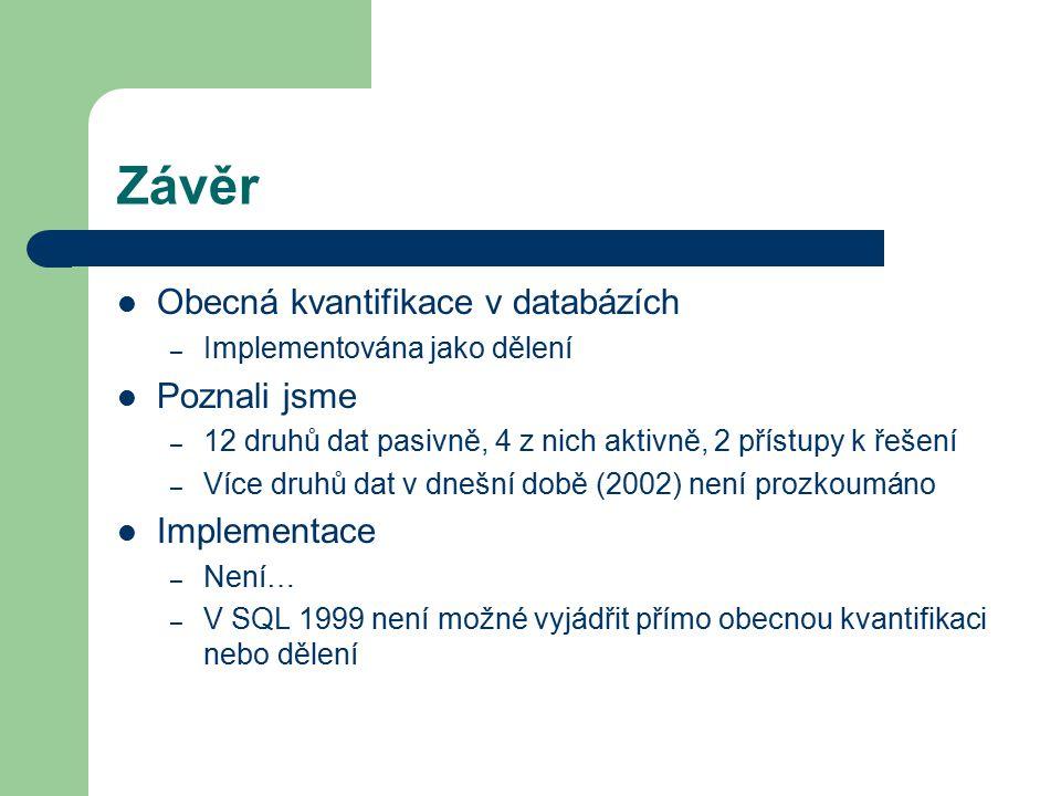 Závěr Obecná kvantifikace v databázích – Implementována jako dělení Poznali jsme – 12 druhů dat pasivně, 4 z nich aktivně, 2 přístupy k řešení – Více druhů dat v dnešní době (2002) není prozkoumáno Implementace – Není… – V SQL 1999 není možné vyjádřit přímo obecnou kvantifikaci nebo dělení