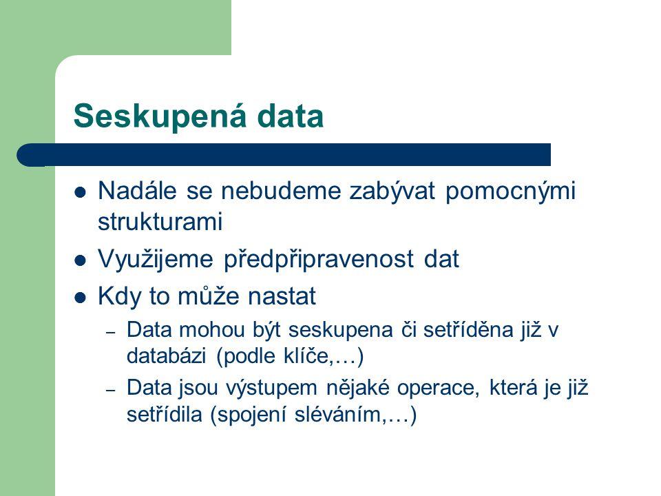 Seskupená data Nadále se nebudeme zabývat pomocnými strukturami Využijeme předpřipravenost dat Kdy to může nastat – Data mohou být seskupena či setříd