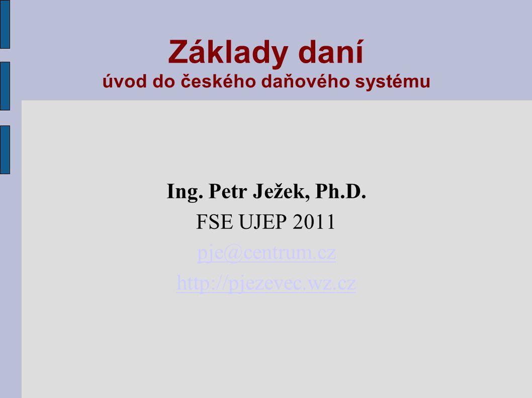 Základy daní úvod do českého daňového systému Ing. Petr Ježek, Ph.D. FSE UJEP 2011 pje@centrum.cz http://pjezevec.wz.cz