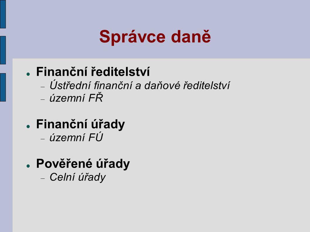 Správce daně Finanční ředitelství  Ústřední finanční a daňové ředitelství  územní FŘ Finanční úřady  územní FÚ Pověřené úřady  Celní úřady