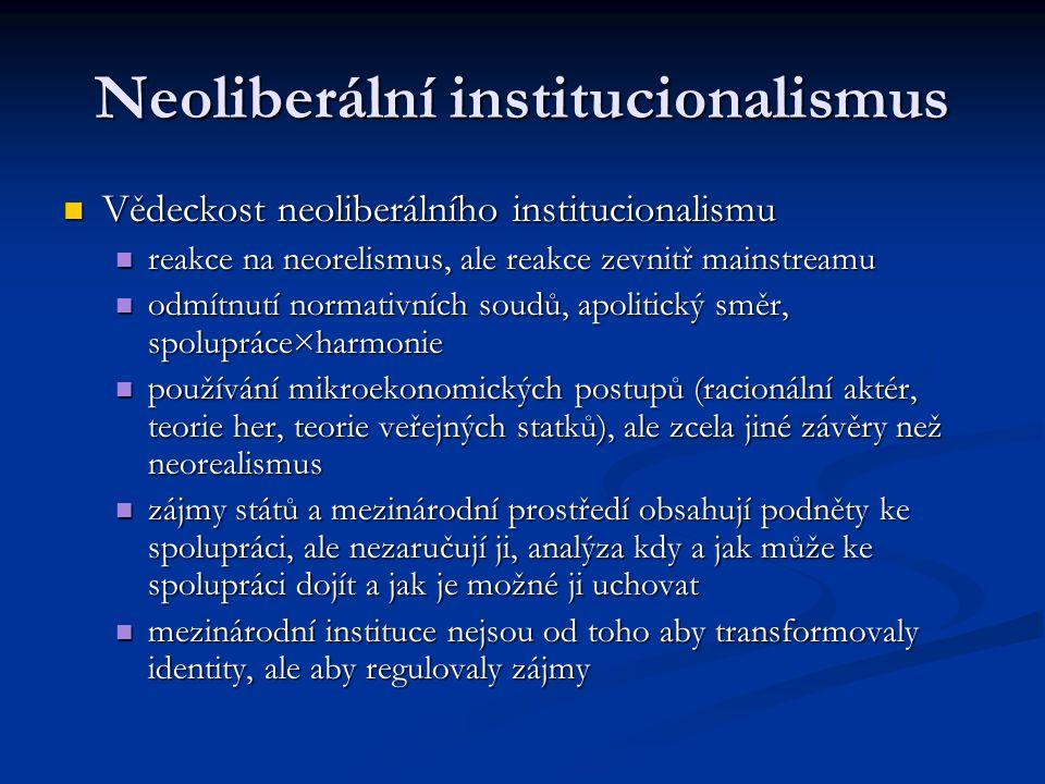 Neoliberální institucionalismus Vědeckost neoliberálního institucionalismu Vědeckost neoliberálního institucionalismu reakce na neorelismus, ale reakce zevnitř mainstreamu reakce na neorelismus, ale reakce zevnitř mainstreamu odmítnutí normativních soudů, apolitický směr, spolupráce×harmonie odmítnutí normativních soudů, apolitický směr, spolupráce×harmonie používání mikroekonomických postupů (racionální aktér, teorie her, teorie veřejných statků), ale zcela jiné závěry než neorealismus používání mikroekonomických postupů (racionální aktér, teorie her, teorie veřejných statků), ale zcela jiné závěry než neorealismus zájmy států a mezinárodní prostředí obsahují podněty ke spolupráci, ale nezaručují ji, analýza kdy a jak může ke spolupráci dojít a jak je možné ji uchovat zájmy států a mezinárodní prostředí obsahují podněty ke spolupráci, ale nezaručují ji, analýza kdy a jak může ke spolupráci dojít a jak je možné ji uchovat mezinárodní instituce nejsou od toho aby transformovaly identity, ale aby regulovaly zájmy mezinárodní instituce nejsou od toho aby transformovaly identity, ale aby regulovaly zájmy