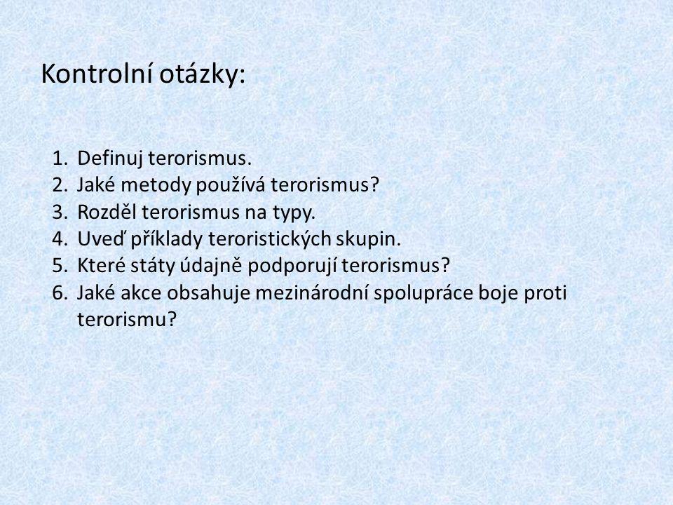 Kontrolní otázky: 1.Definuj terorismus. 2.Jaké metody používá terorismus? 3.Rozděl terorismus na typy. 4.Uveď příklady teroristických skupin. 5.Které