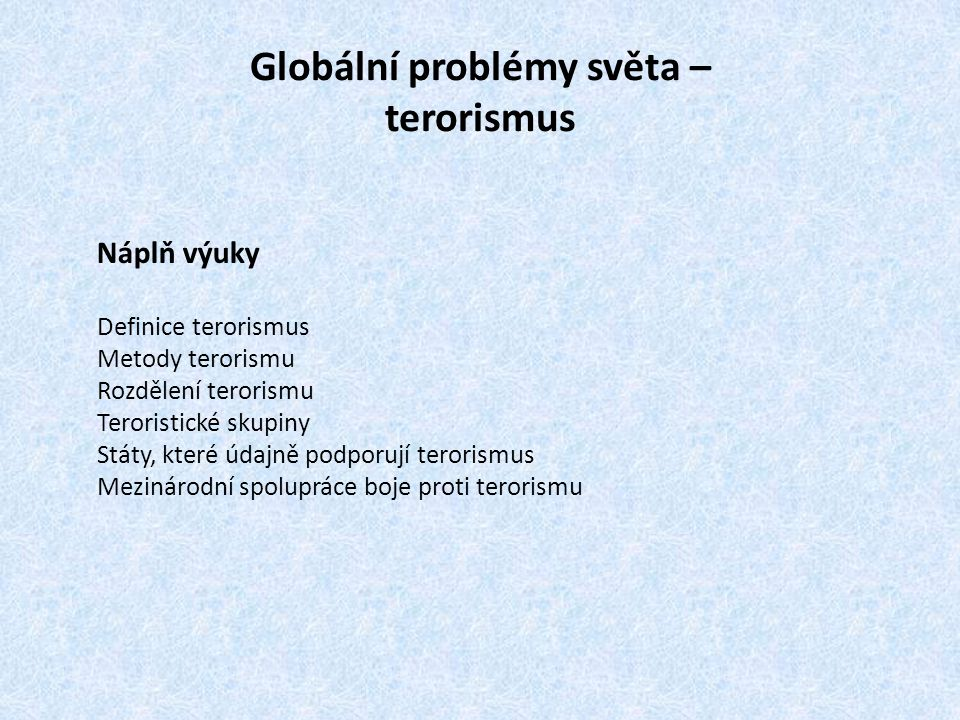 Definice terorismu  Terorismus je metoda použití síly či hrozby silou prováděná skrytými jednotlivci, skupinami nebo státem podporovanými aktéry.