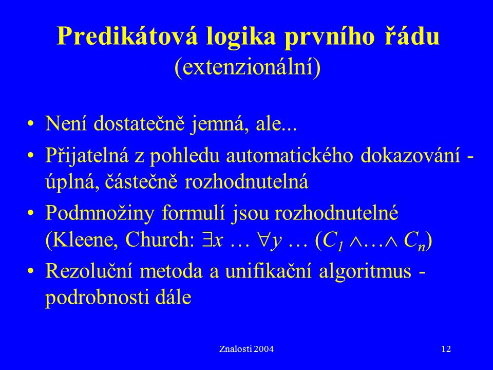 Znalosti 200412 Predikátová logika prvního řádu (extenzionální) Není dostatečně jemná, ale... Přijatelná z pohledu automatického dokazování - úplná, č