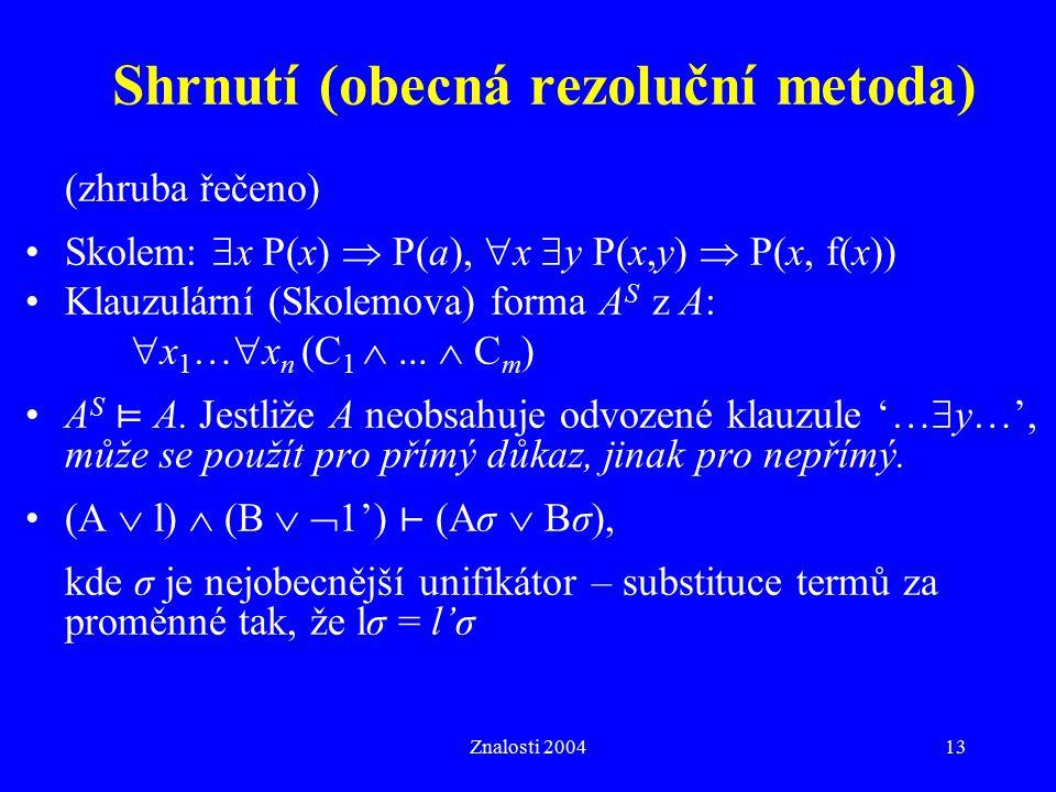 Znalosti 200413 Shrnutí (obecná rezoluční metoda) (zhruba řečeno) Skolem:  x P(x)  P(a),  x  y P(x,y)  P(x, f(x)) Klauzulární (Skolemova) forma A