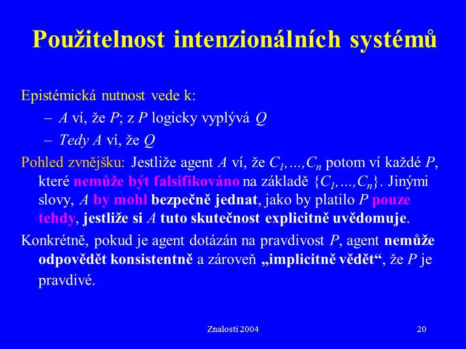 Znalosti 200420 Epistémická nutnost vede k: –A ví, že P; z P logicky vyplývá Q –Tedy A ví, že Q Pohled zvnějšku: Jestliže agent A ví, že C 1,…,C n potom ví každé P, které nemůže být falsifikováno na základě {C 1,…,C n }.