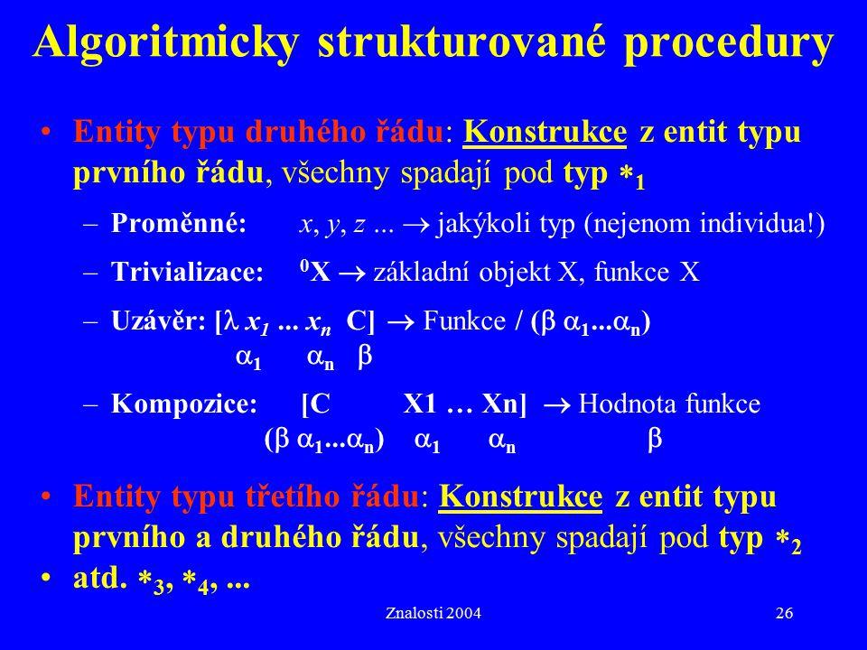 Znalosti 200426 Algoritmicky strukturované procedury Entity typu druhého řádu: Konstrukce z entit typu prvního řádu, všechny spadají pod typ  1 –Proměnné:x, y, z...