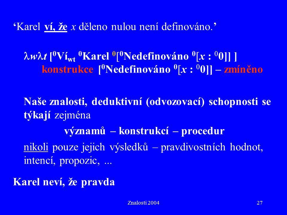 Znalosti 200427 'Karel ví, že x děleno nulou není definováno.' w t [ 0 Ví wt 0 Karel 0 [ 0 Nedefinováno 0 [x : 0 0]] ] konstrukce [ 0 Nedefinováno 0 [x : 0 0]] – zmíněno Naše znalosti, deduktivní (odvozovací) schopnosti se týkají zejména významů – konstrukcí – procedur nikoli pouze jejich výsledků – pravdivostních hodnot, intencí, propozic,...