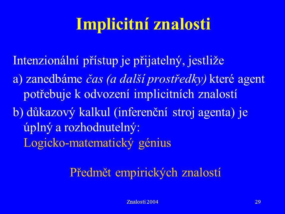 Znalosti 200429 Implicitní znalosti Intenzionální přístup je přijatelný, jestliže a) zanedbáme čas (a další prostředky) které agent potřebuje k odvození implicitních znalostí b) důkazový kalkul (inferenční stroj agenta) je úplný a rozhodnutelný: Logicko-matematický génius Předmět empirických znalostí