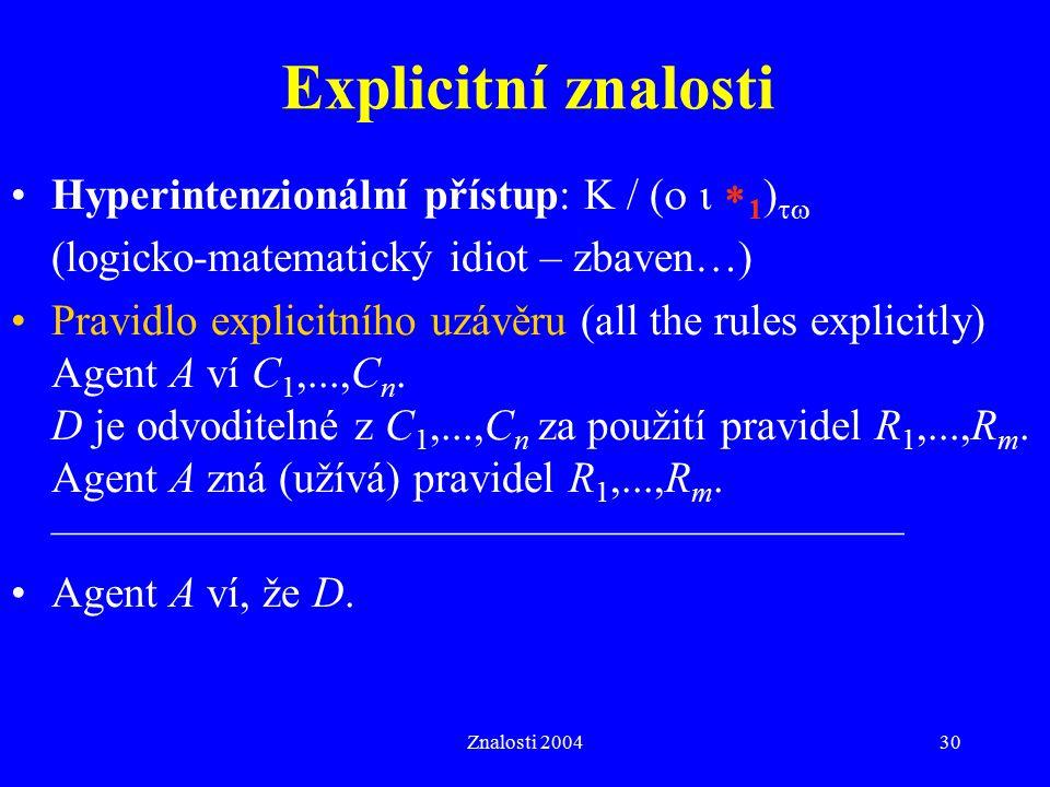 Znalosti 200430 Explicitní znalosti Hyperintenzionální přístup: K / (    1 )  (logicko-matematický idiot – zbaven…) Pravidlo explicitního uzávěru (all the rules explicitly) Agent A ví C 1,...,C n.