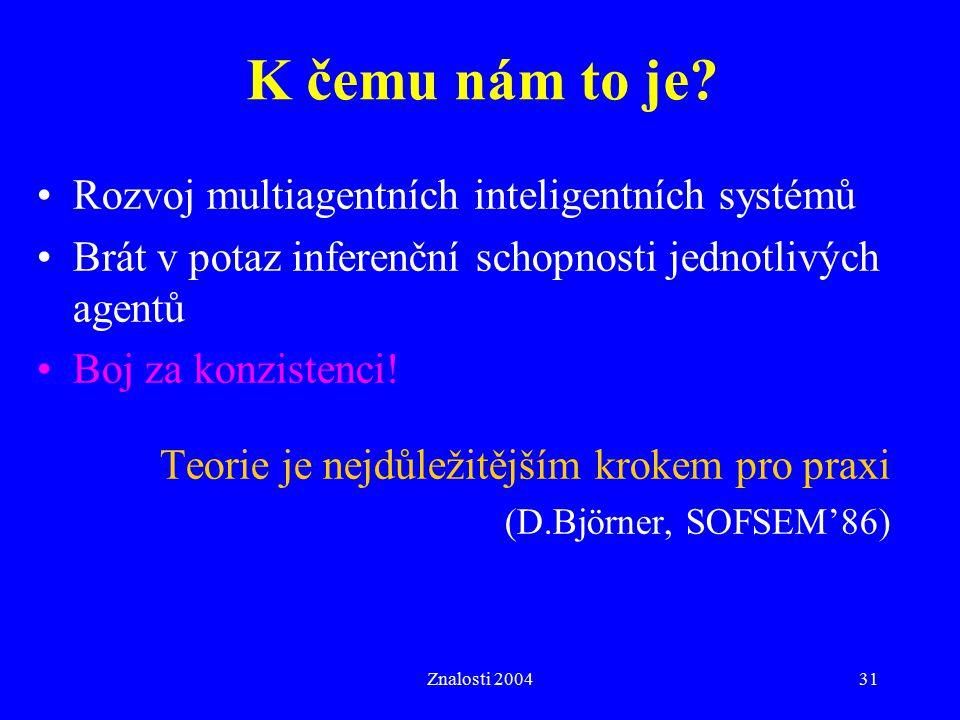 Znalosti 200431 K čemu nám to je? Rozvoj multiagentních inteligentních systémů Brát v potaz inferenční schopnosti jednotlivých agentů Boj za konzisten