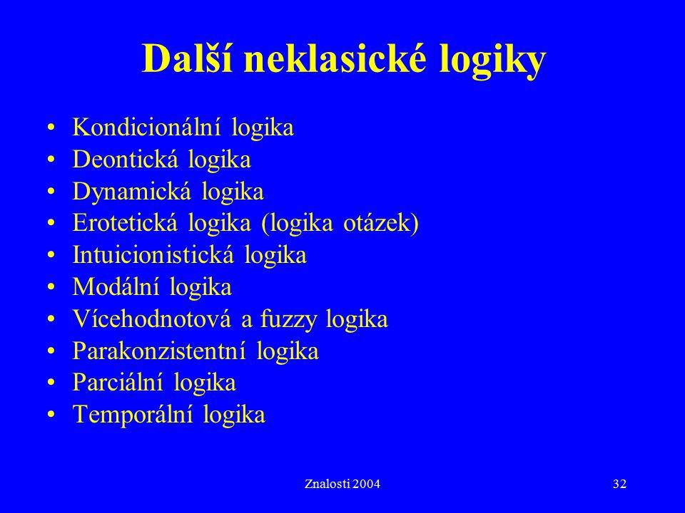 Znalosti 200432 Další neklasické logiky Kondicionální logika Deontická logika Dynamická logika Erotetická logika (logika otázek) Intuicionistická logika Modální logika Vícehodnotová a fuzzy logika Parakonzistentní logika Parciální logika Temporální logika
