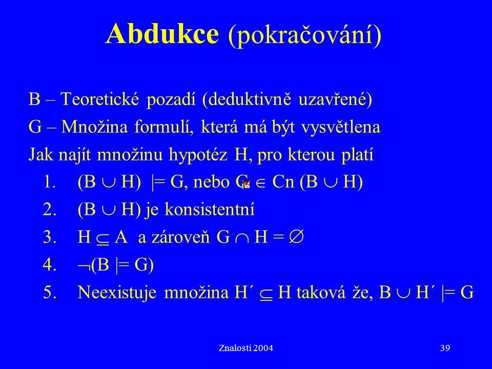 Znalosti 200439 Abdukce (pokračování) B – Teoretické pozadí (deduktivně uzavřené) G – Množina formulí, která má být vysvětlena Jak najít množinu hypot