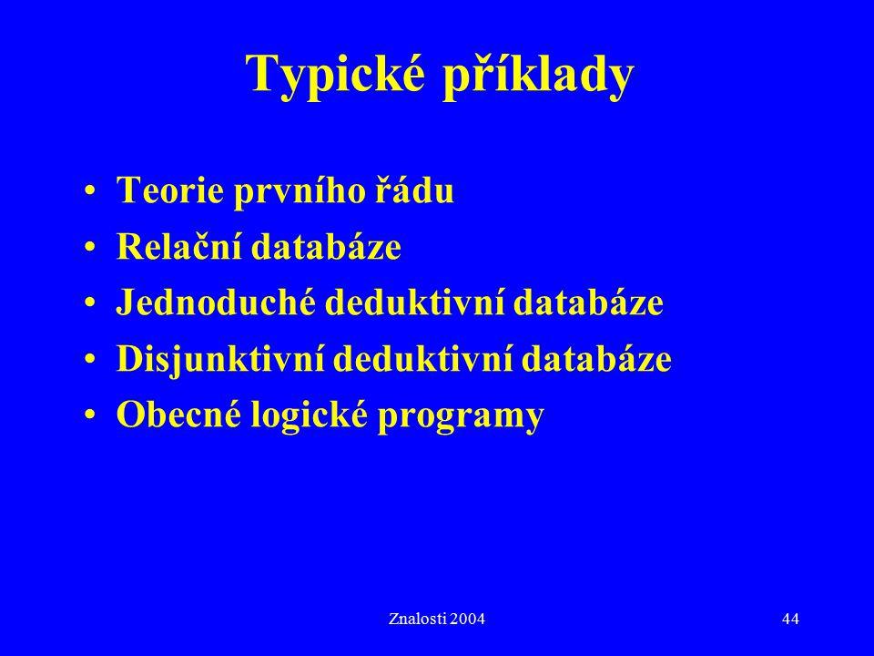 Znalosti 200444 Typické příklady Teorie prvního řádu Relační databáze Jednoduché deduktivní databáze Disjunktivní deduktivní databáze Obecné logické programy